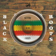 Black Roots – Nothing In The Larder